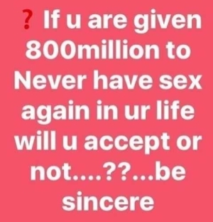 Question Of The Day:- Would You Accept 800 Million Naira Never To Have Séx Again In Your Life?